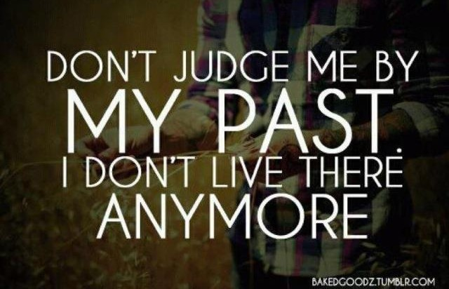 Don't Judge Me By My Past I Do Not Live There Anymore!